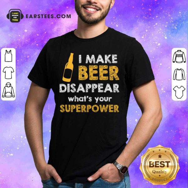 Top I Make Beer Disappear What's Your Superpower Shirt