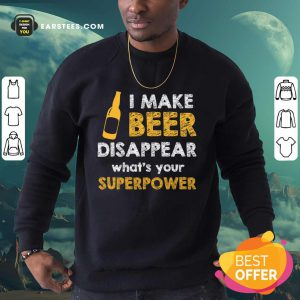 Top I Make Beer Disappear What's Your Superpower Sweatshirt
