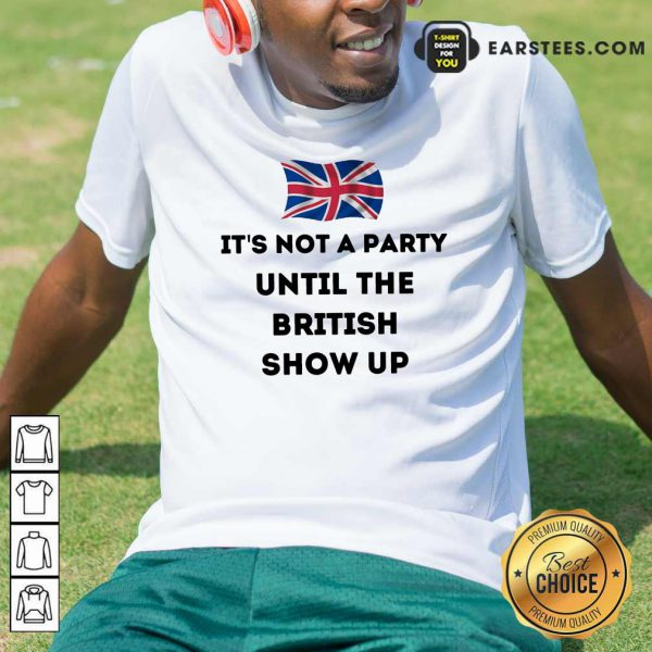 Top It's Not A Party Until The British Show Up Shirt
