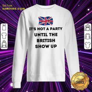 Top It's Not A Party Until The British Show Up Sweatshirt