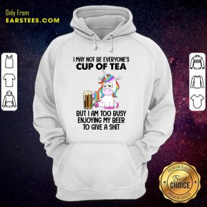 Unicorns I May Not Be Everyone's Cup Of Tea But I Am Too Busy Enjoying My Beer To Give A Shit Hoodie