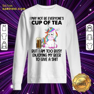 Unicorns I May Not Be Everyone's Cup Of Tea But I Am Too Busy Enjoying My Beer To Give A Shit Sweatshirt