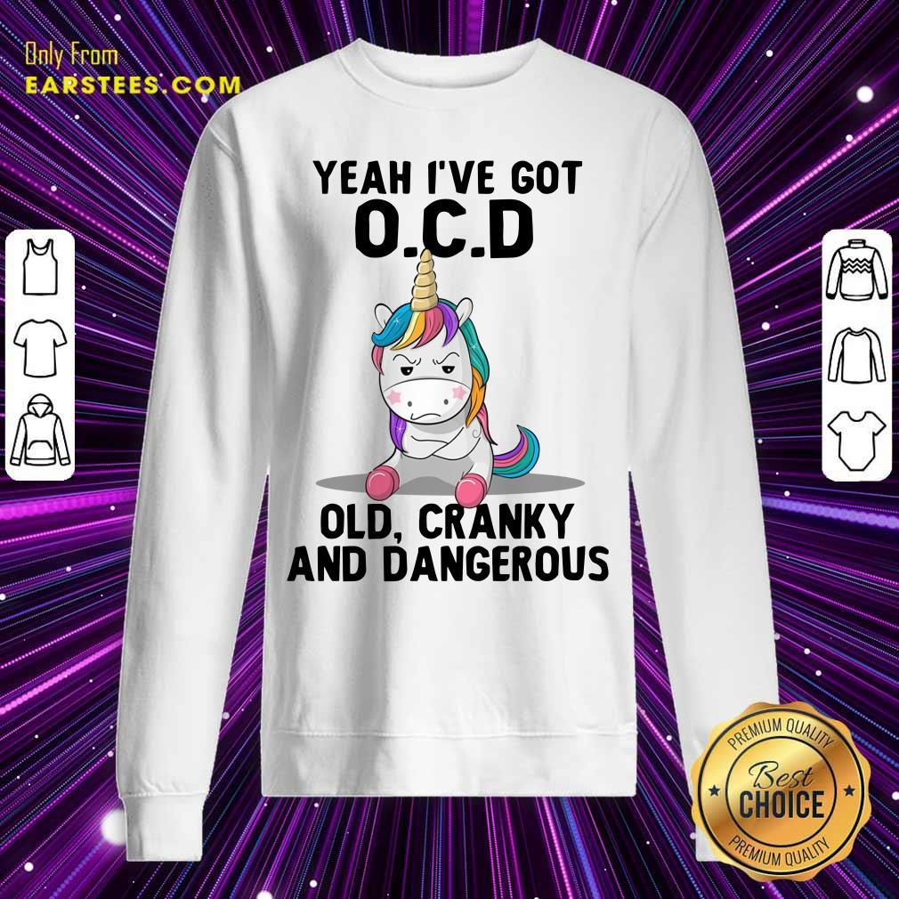 Unicorns Yeah I've Got OCD Old Cranky And Dangerous Sweatshirt