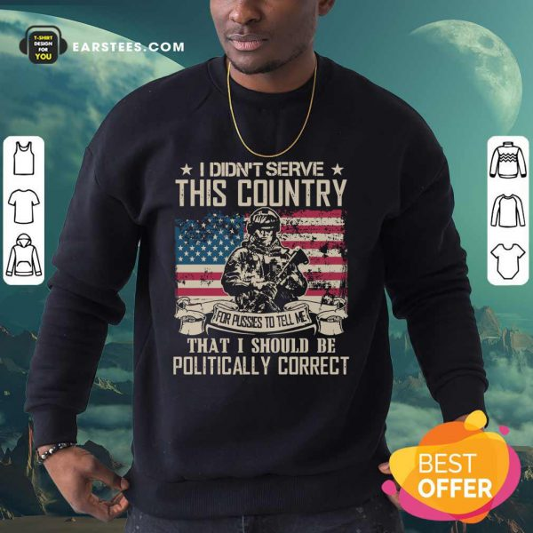 Veteran I Didn't Serve This Country For Pussies To Tell Me That I Should Be Politically Correct American Flag Sweatshirt