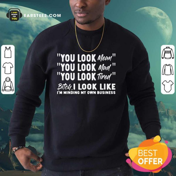 You Look Mean Mad Tired Bitch I Look Like I'm Minding My Own Business Sweatshirt